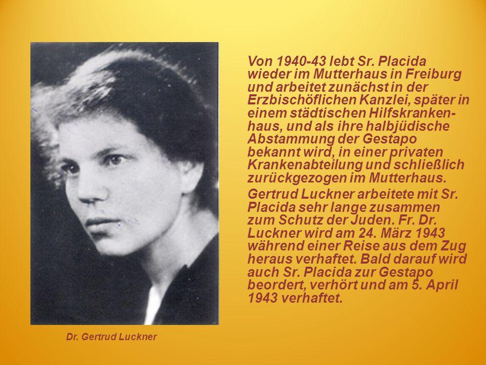 Von 1940-43 lebt Sr. Placida wieder im Mutterhaus in Freiburg und arbeitet zunächst in der Erzbischöflichen Kanzlei, später in einem städtischen Hilfskranken- haus, und als ihre halbjüdische Abstammung der Gestapo bekannt wird, in einer privaten Krankenabteilung und schließlich zurückgezogen im Mutterhaus.