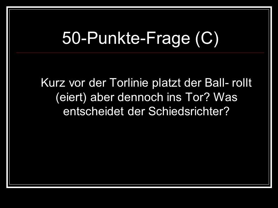 50-Punkte-Frage (C)Kurz vor der Torlinie platzt der Ball- rollt (eiert) aber dennoch ins Tor.