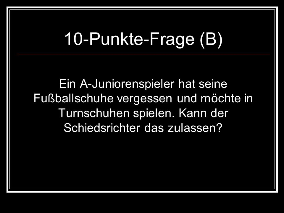 10-Punkte-Frage (B)Ein A-Juniorenspieler hat seine Fußballschuhe vergessen und möchte in Turnschuhen spielen.