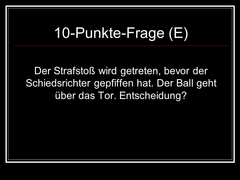 10-Punkte-Frage (E)Der Strafstoß wird getreten, bevor der Schiedsrichter gepfiffen hat.