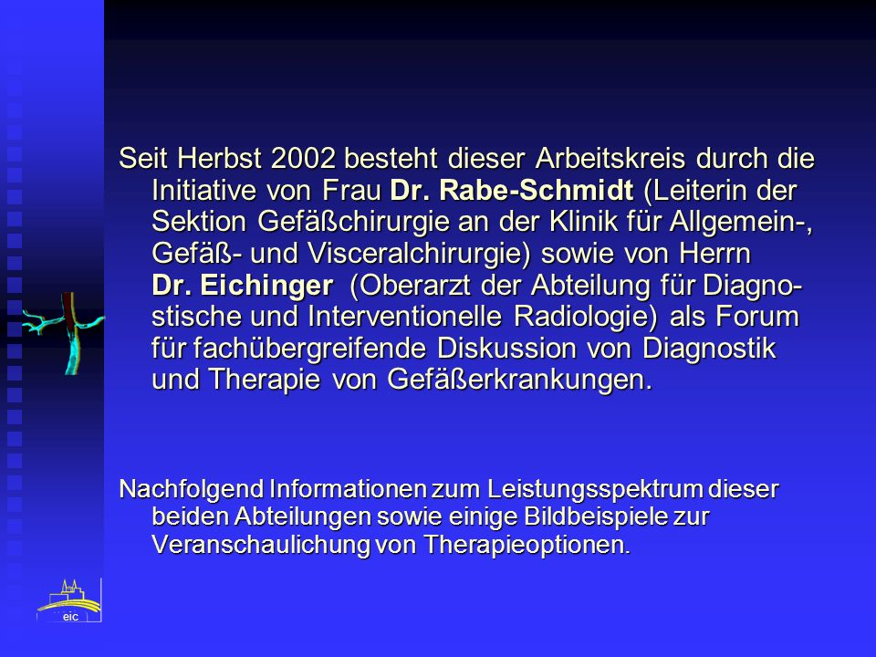 Seit Herbst 2002 besteht dieser Arbeitskreis durch die Initiative von Frau Dr. Rabe-Schmidt (Leiterin der Sektion Gefäßchirurgie an der Klinik für Allgemein-, Gefäß- und Visceralchirurgie) sowie von Herrn Dr. Eichinger (Oberarzt der Abteilung für Diagno- stische und Interventionelle Radiologie) als Forum für fachübergreifende Diskussion von Diagnostik und Therapie von Gefäßerkrankungen.