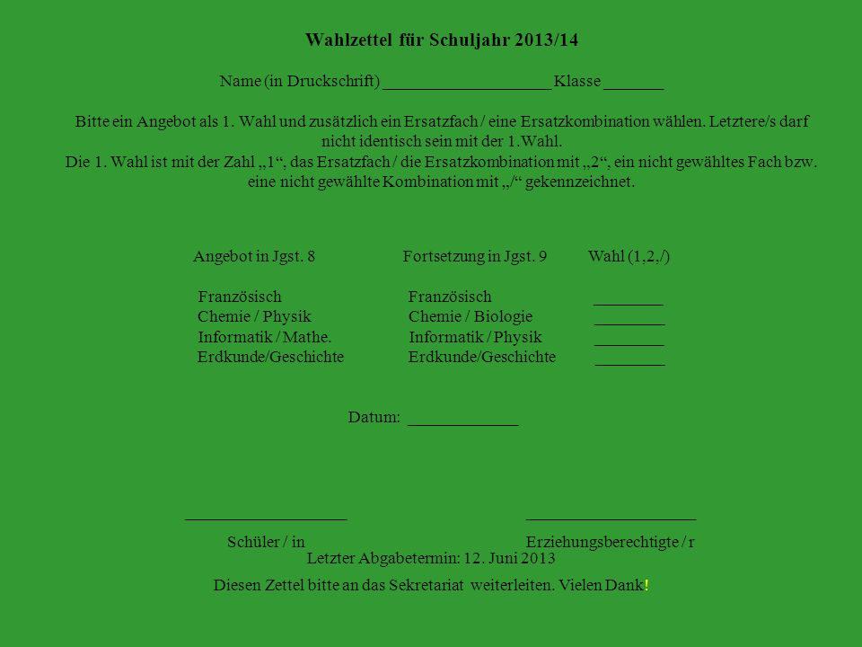 """Wahlzettel für Schuljahr 2013/14 Name (in Druckschrift) ____________________ Klasse _______ Bitte ein Angebot als 1. Wahl und zusätzlich ein Ersatzfach / eine Ersatzkombination wählen. Letztere/s darf nicht identisch sein mit der 1.Wahl. Die 1. Wahl ist mit der Zahl """"1 , das Ersatzfach / die Ersatzkombination mit """"2 , ein nicht gewähltes Fach bzw. eine nicht gewählte Kombination mit """"/ gekennzeichnet."""