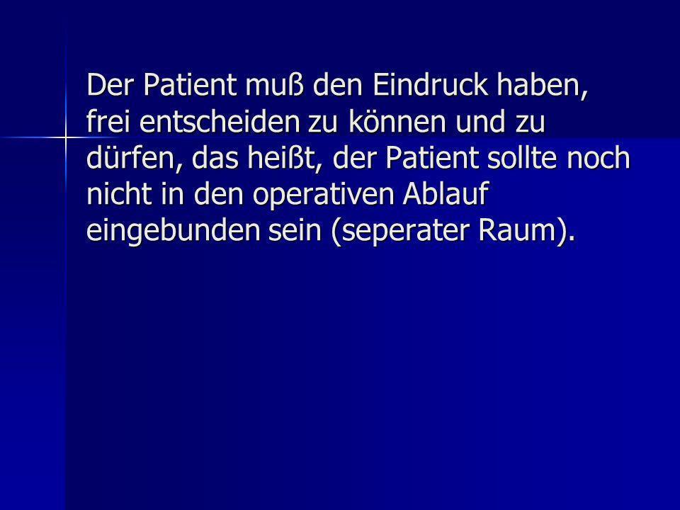 Der Patient muß den Eindruck haben, frei entscheiden zu können und zu dürfen, das heißt, der Patient sollte noch nicht in den operativen Ablauf eingebunden sein (seperater Raum).
