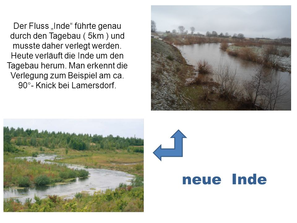 """Der Fluss """"Inde führte genau durch den Tagebau ( 5km ) und musste daher verlegt werden. Heute verläuft die Inde um den Tagebau herum. Man erkennt die Verlegung zum Beispiel am ca. 90°- Knick bei Lamersdorf."""