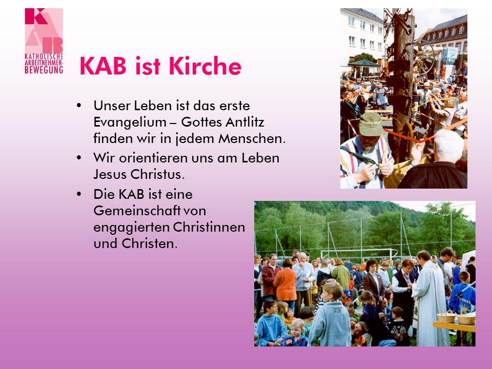 KAB ist Kirche Unser Leben ist das erste Evangelium – Gottes Antlitz finden wir in jedem Menschen. Wir orientieren uns am Leben Jesus Christus.