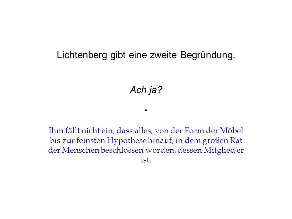 Lichtenberg gibt eine zweite Begründung. Ach ja .