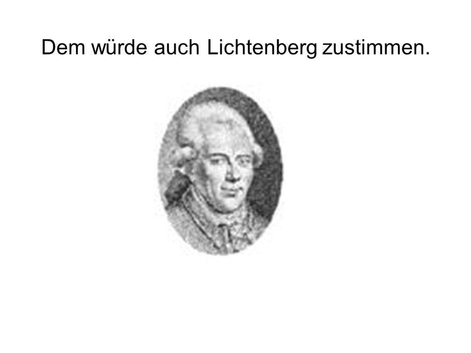 Dem würde auch Lichtenberg zustimmen.