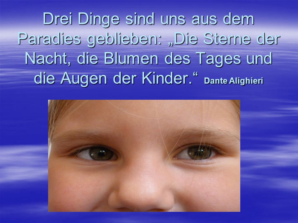 """Drei Dinge sind uns aus dem Paradies geblieben: """"Die Sterne der Nacht, die Blumen des Tages und die Augen der Kinder. Dante Alighieri"""