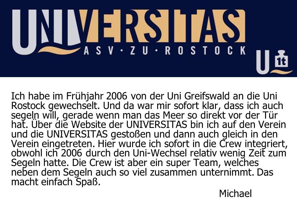 Ich habe im Frühjahr 2006 von der Uni Greifswald an die Uni Rostock gewechselt. Und da war mir sofort klar, dass ich auch segeln will, gerade wenn man das Meer so direkt vor der Tür hat. Über die Website der UNIVERSITAS bin ich auf den Verein und die UNIVERSITAS gestoßen und dann auch gleich in den Verein eingetreten. Hier wurde ich sofort in die Crew integriert, obwohl ich 2006 durch den Uni-Wechsel relativ wenig Zeit zum Segeln hatte. Die Crew ist aber ein super Team, welches neben dem Segeln auch so viel zusammen unternimmt. Das macht einfach Spaß.