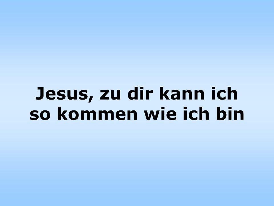 Jesus, zu dir kann ich so kommen wie ich bin