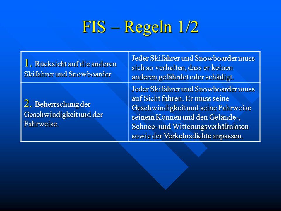 FIS – Regeln 1/2 1. Rücksicht auf die anderen Skifahrer und Snowboarder.
