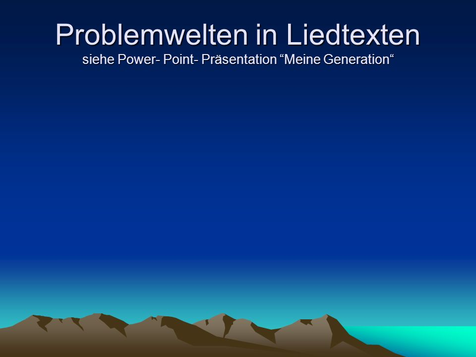 Problemwelten in Liedtexten siehe Power- Point- Präsentation Meine Generation