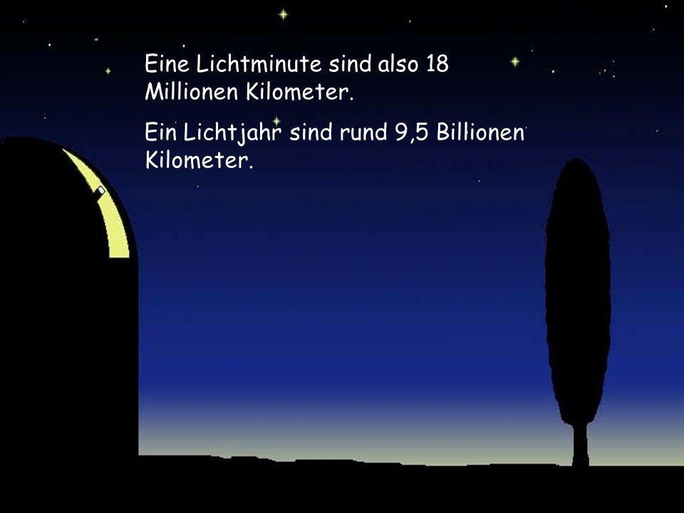 Eine Lichtminute sind also 18 Millionen Kilometer.
