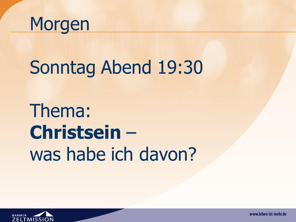 Morgen Sonntag Abend 19:30 Thema: Christsein – was habe ich davon