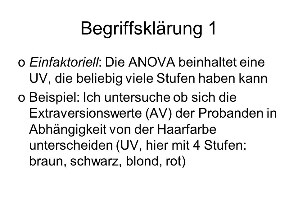 Begriffsklärung 1 Einfaktoriell: Die ANOVA beinhaltet eine UV, die beliebig viele Stufen haben kann.