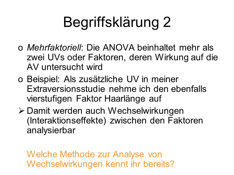 Begriffsklärung 2 Mehrfaktoriell: Die ANOVA beinhaltet mehr als zwei UVs oder Faktoren, deren Wirkung auf die AV untersucht wird.