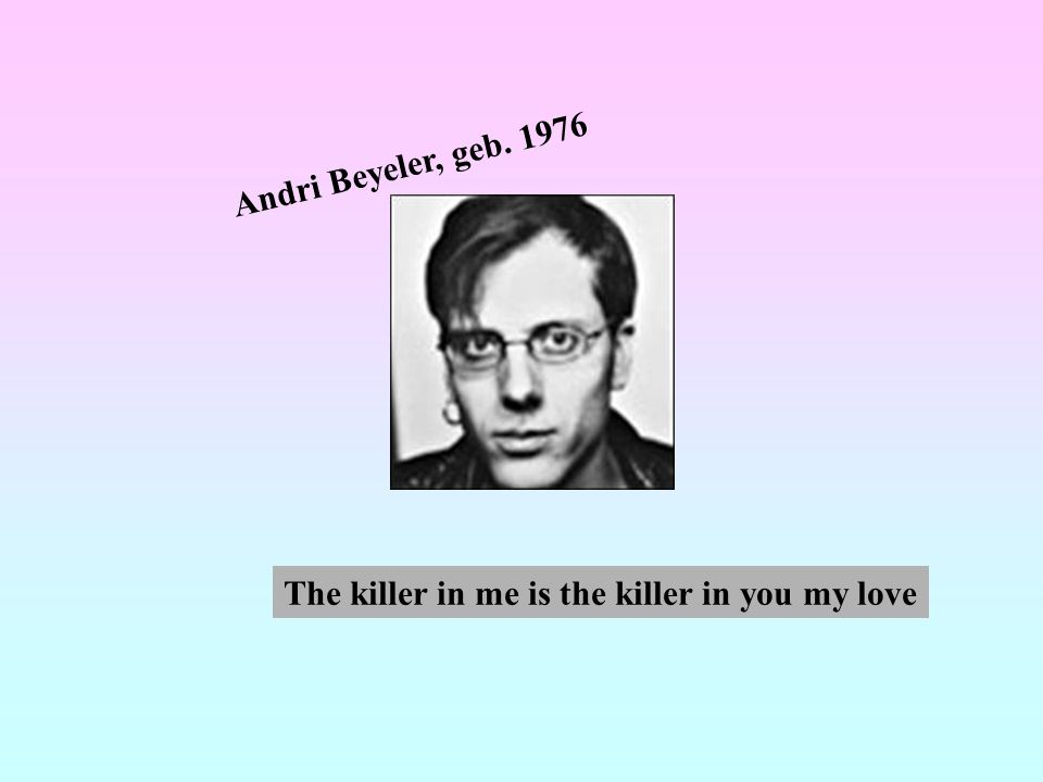 Andri Beyeler, geb. 1976 The killer in me is the killer in you my love