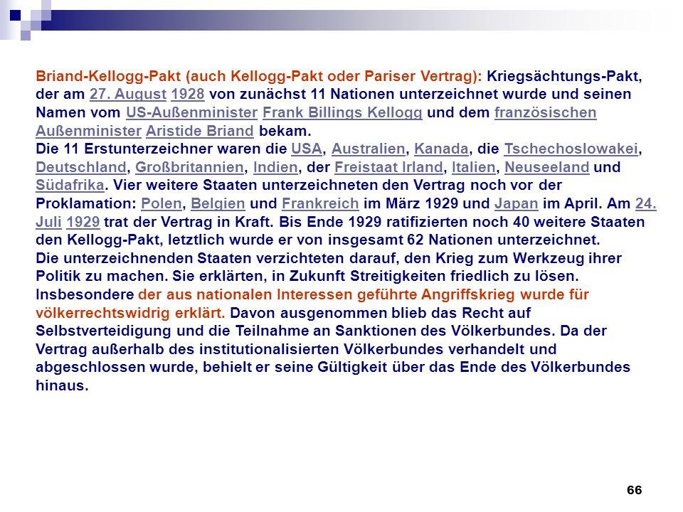 Briand-Kellogg-Pakt (auch Kellogg-Pakt oder Pariser Vertrag): Kriegsächtungs-Pakt, der am 27. August 1928 von zunächst 11 Nationen unterzeichnet wurde und seinen Namen vom US-Außenminister Frank Billings Kellogg und dem französischen Außenminister Aristide Briand bekam.