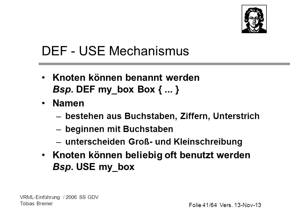 DEF - USE Mechanismus Knoten können benannt werden Bsp. DEF my_box Box { ... } Namen. bestehen aus Buchstaben, Ziffern, Unterstrich.