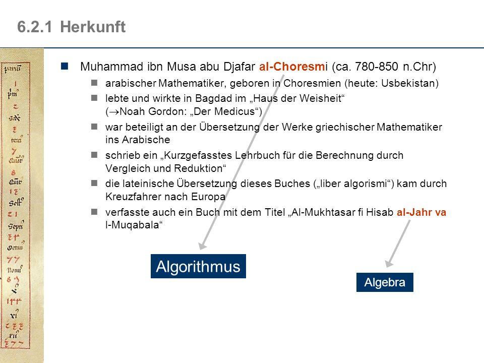 6.2.1 Herkunft Muhammad ibn Musa abu Djafar al-Choresmi (ca. 780-850 n.Chr) arabischer Mathematiker, geboren in Choresmien (heute: Usbekistan)