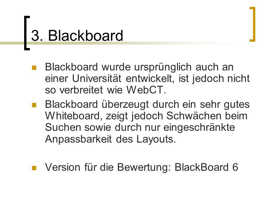 3. Blackboard Blackboard wurde ursprünglich auch an einer Universität entwickelt, ist jedoch nicht so verbreitet wie WebCT.