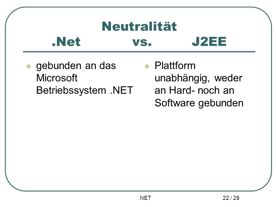 Neutralität .Net vs. J2EE gebunden an das Microsoft Betriebssystem .NET. Plattform unabhängig, weder an Hard- noch an Software gebunden.