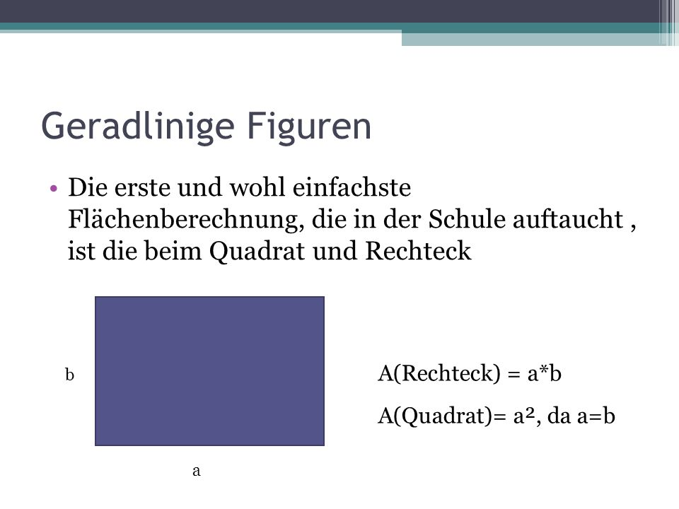 Geradlinige Figuren Die erste und wohl einfachste Flächenberechnung, die in der Schule auftaucht , ist die beim Quadrat und Rechteck.