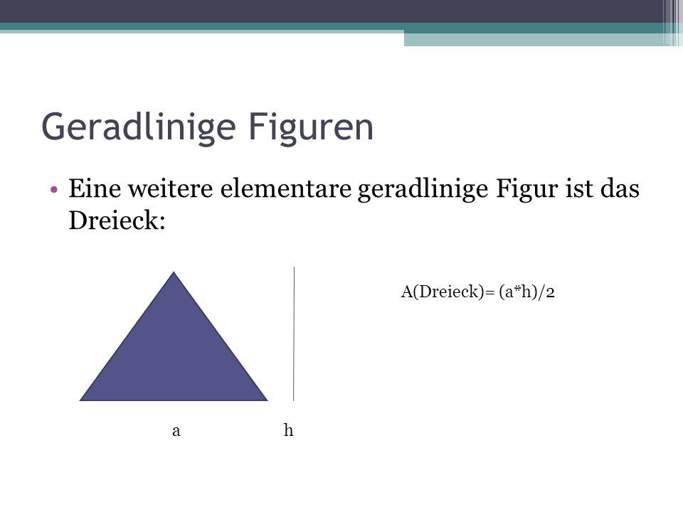 Geradlinige Figuren Eine weitere elementare geradlinige Figur ist das Dreieck: A(Dreieck)= (a*h)/2.