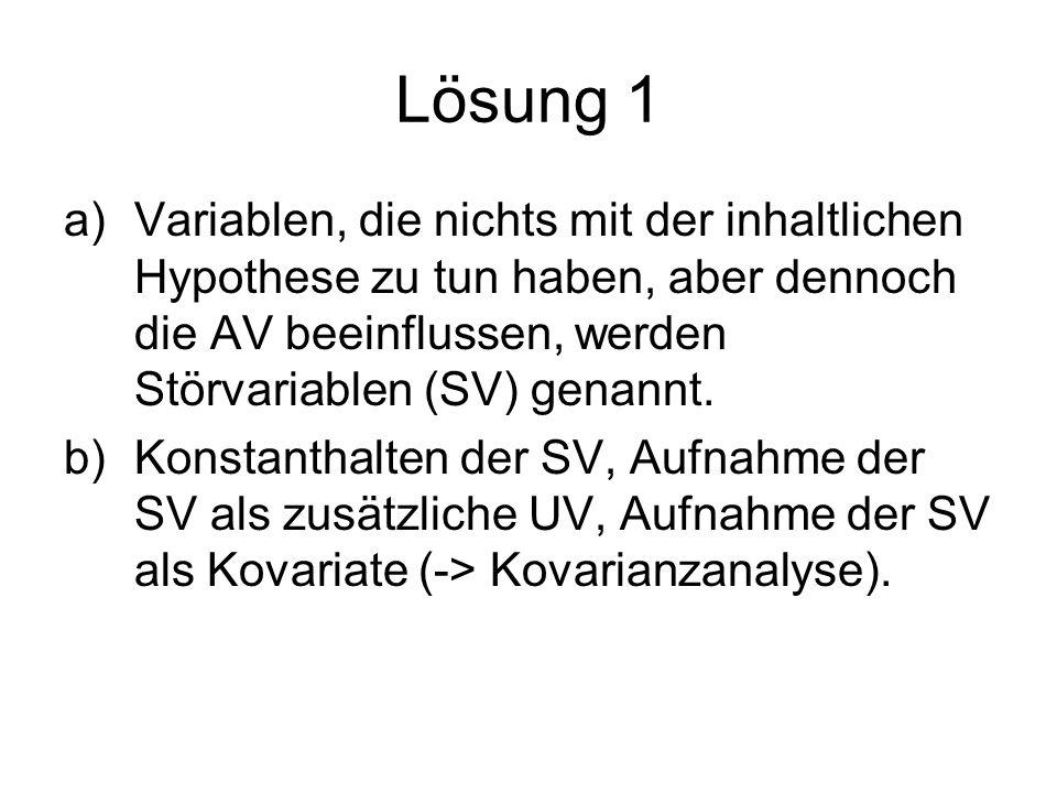 Lösung 1 Variablen, die nichts mit der inhaltlichen Hypothese zu tun haben, aber dennoch die AV beeinflussen, werden Störvariablen (SV) genannt.