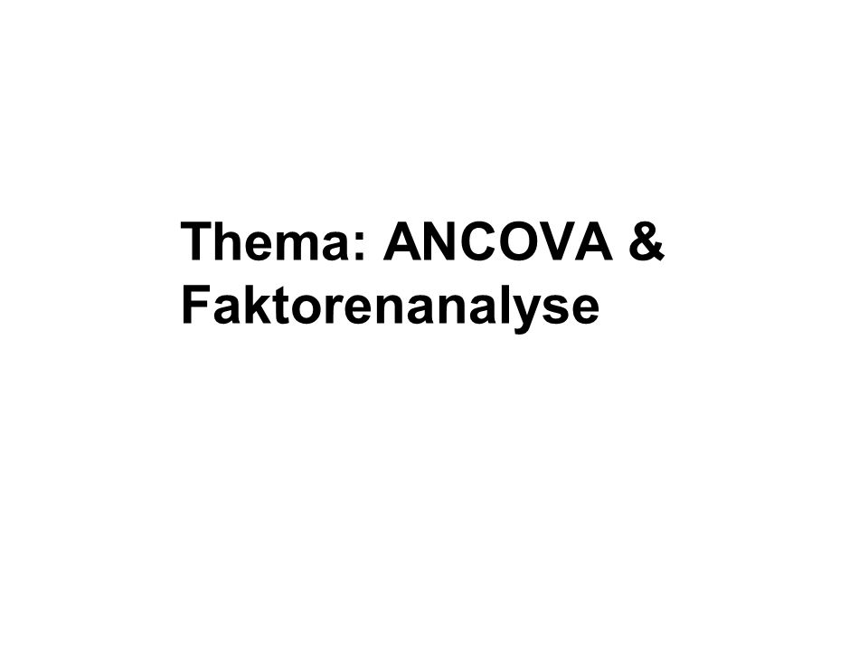 Thema: ANCOVA & Faktorenanalyse