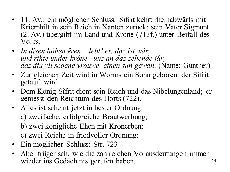 11. Av.: ein möglicher Schluss: Sîfrit kehrt rheinabwärts mit Kriemhilt in sein Reich in Xanten zurück; sein Vater Sigmunt (2. Av.) übergibt im Land und Krone (713f.) unter Beifall des Volks.