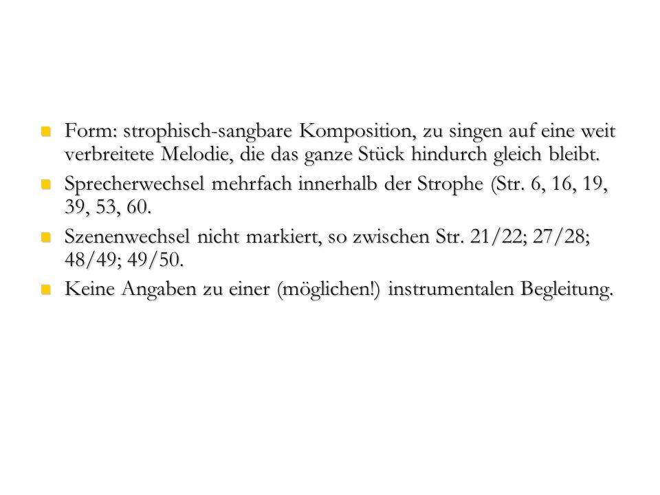 Form: strophisch-sangbare Komposition, zu singen auf eine weit verbreitete Melodie, die das ganze Stück hindurch gleich bleibt.