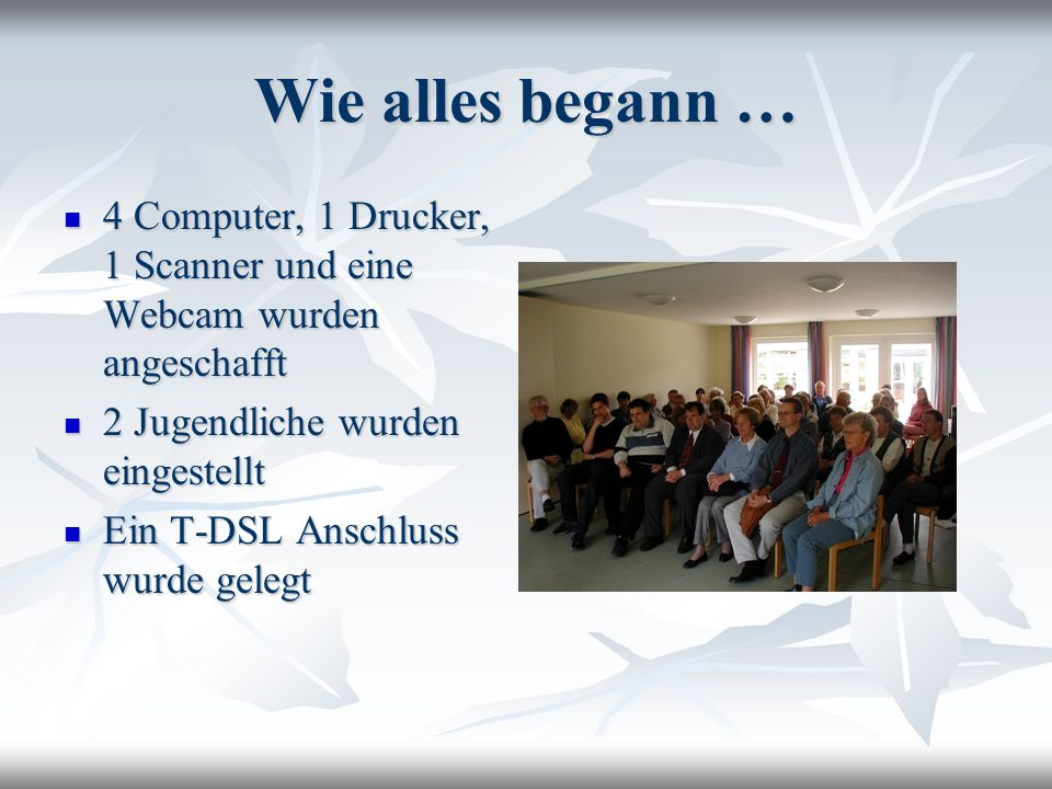Wie alles begann …4 Computer, 1 Drucker, 1 Scanner und eine Webcam wurden angeschafft. 2 Jugendliche wurden eingestellt.