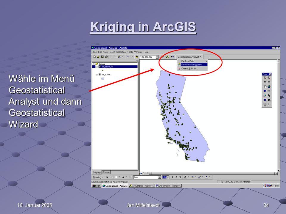 Kriging in ArcGIS Wähle im Menü Geostatistical Analyst und dann Geostatistical Wizard. 10. Januar 2005.