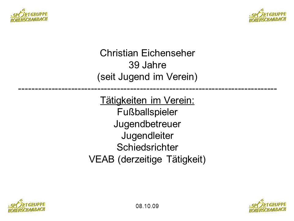 Christian Eichenseher 39 Jahre (seit Jugend im Verein) ------------------------------------------------------------------------------- Tätigkeiten im Verein: Fußballspieler Jugendbetreuer Jugendleiter Schiedsrichter VEAB (derzeitige Tätigkeit)