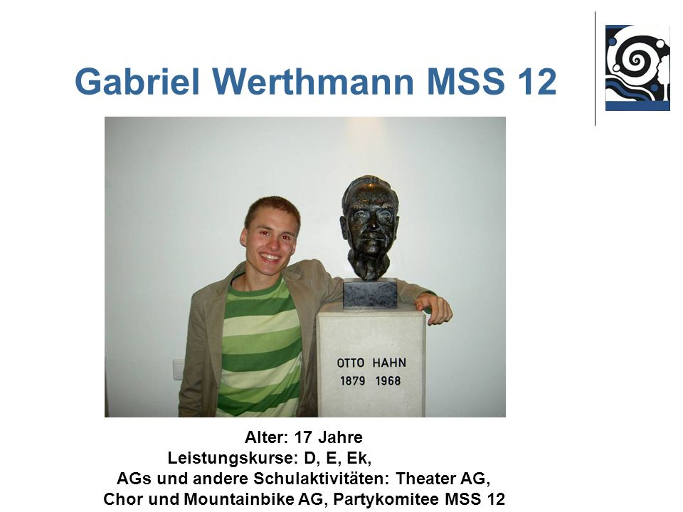Gabriel Werthmann MSS 12 Alter: 17 Jahre Leistungskurse: D, E, Ek,