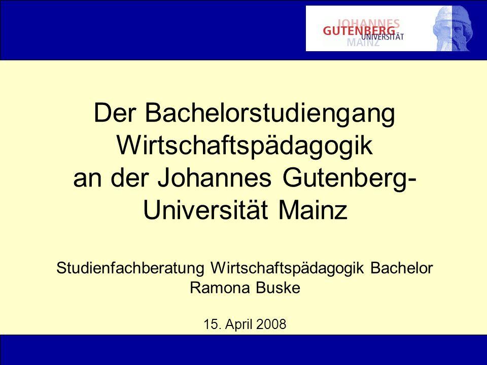 Der Bachelorstudiengang Wirtschaftspädagogik an der Johannes Gutenberg-Universität Mainz Studienfachberatung Wirtschaftspädagogik Bachelor Ramona Buske 15.