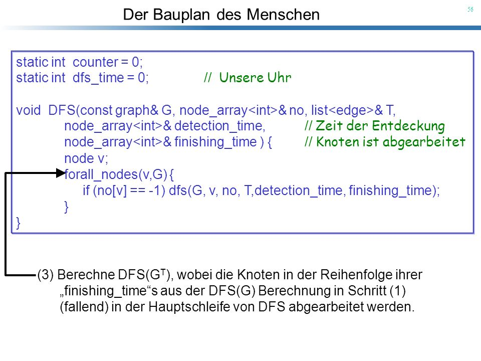 static int counter = 0;static int dfs_time = 0; // Unsere Uhr. void DFS(const graph& G, node_array<int>& no, list<edge>& T,