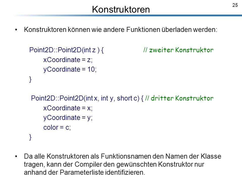 Konstruktoren Konstruktoren können wie andere Funktionen überladen werden: Point2D::Point2D(int z ) { // zweiter Konstruktor.