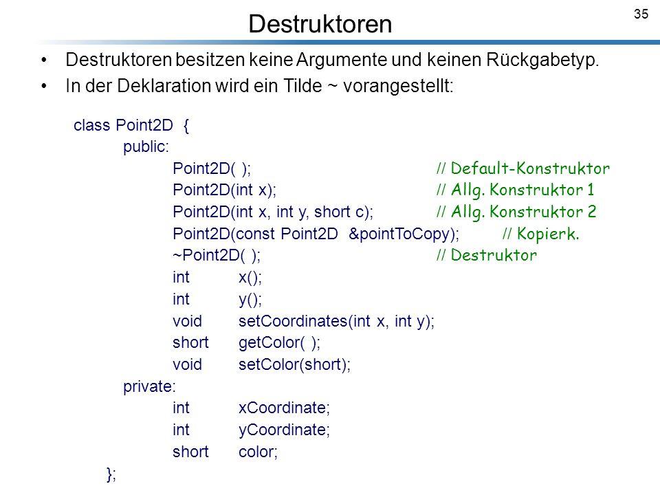 Destruktoren Destruktoren besitzen keine Argumente und keinen Rückgabetyp. In der Deklaration wird ein Tilde ~ vorangestellt: