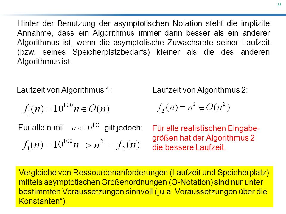 Hinter der Benutzung der asymptotischen Notation steht die implizite Annahme, dass ein Algorithmus immer dann besser als ein anderer Algorithmus ist, wenn die asymptotische Zuwachsrate seiner Laufzeit (bzw. seines Speicherplatzbedarfs) kleiner als die des anderen Algorithmus ist.
