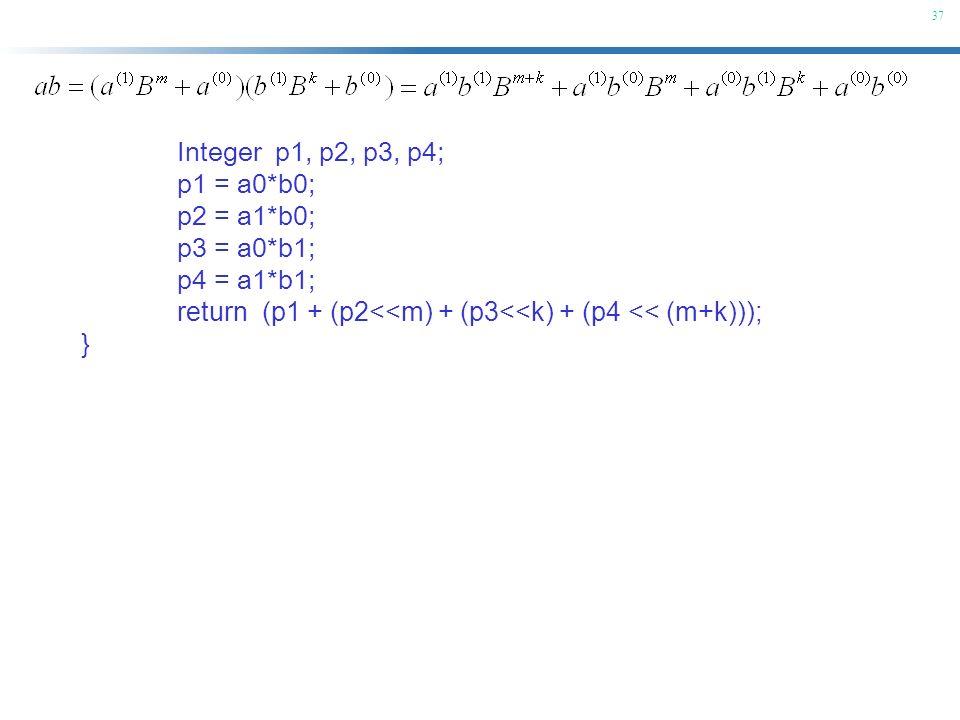 Integer p1, p2, p3, p4; p1 = a0*b0; p2 = a1*b0; p3 = a0*b1; p4 = a1*b1; return (p1 + (p2<<m) + (p3<<k) + (p4 << (m+k)));