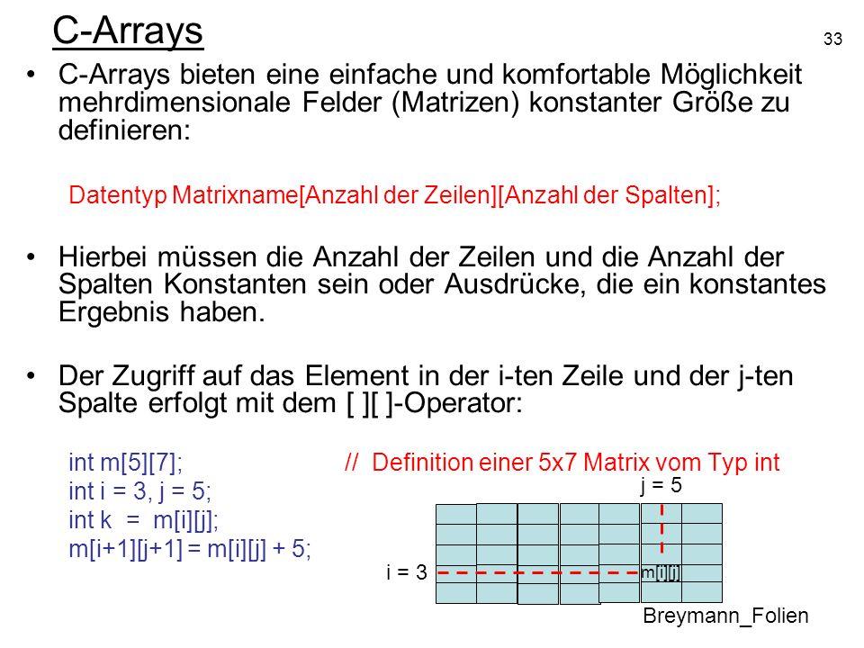 C-Arrays C-Arrays bieten eine einfache und komfortable Möglichkeit mehrdimensionale Felder (Matrizen) konstanter Größe zu definieren: