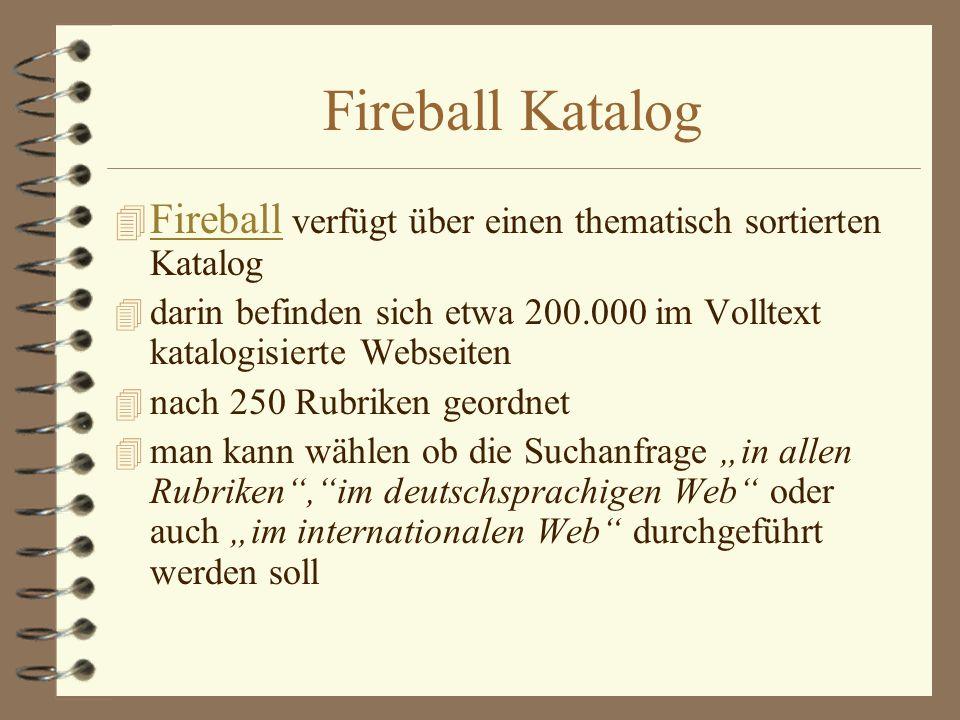 Fireball KatalogFireball verfügt über einen thematisch sortierten Katalog. darin befinden sich etwa 200.000 im Volltext katalogisierte Webseiten.