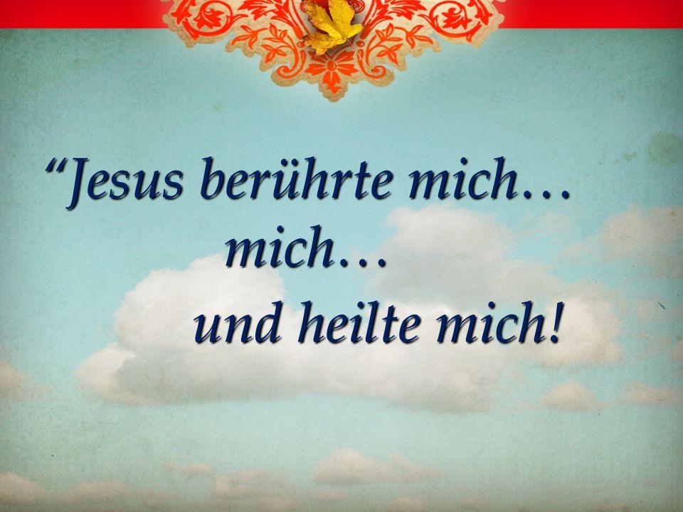 Jesus berührte mich… mich…