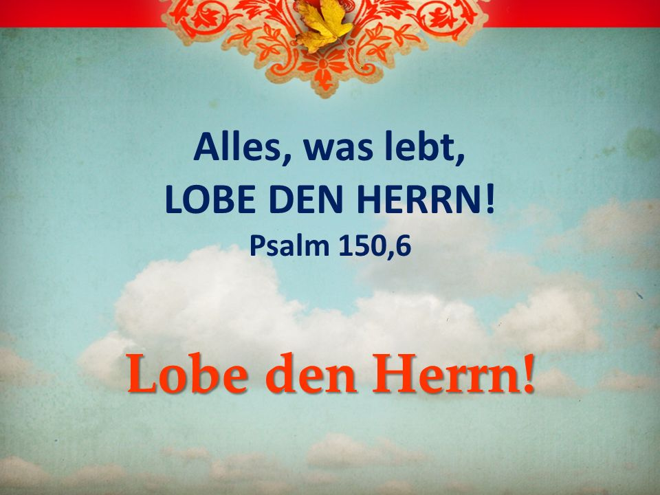 Alles, was lebt, LOBE DEN HERRN! Psalm 150,6