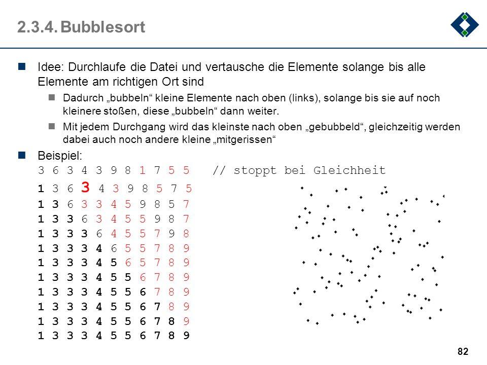 2.3.4. Bubblesort Idee: Durchlaufe die Datei und vertausche die Elemente solange bis alle Elemente am richtigen Ort sind.