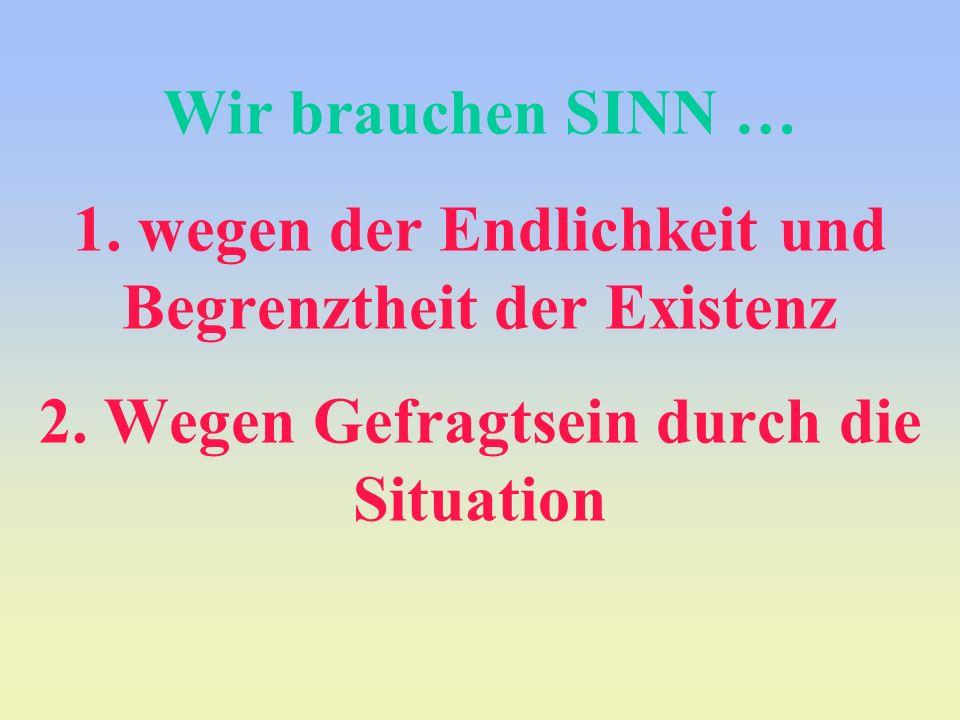 Wir brauchen SINN … 1. wegen der Endlichkeit und Begrenztheit der Existenz 2.