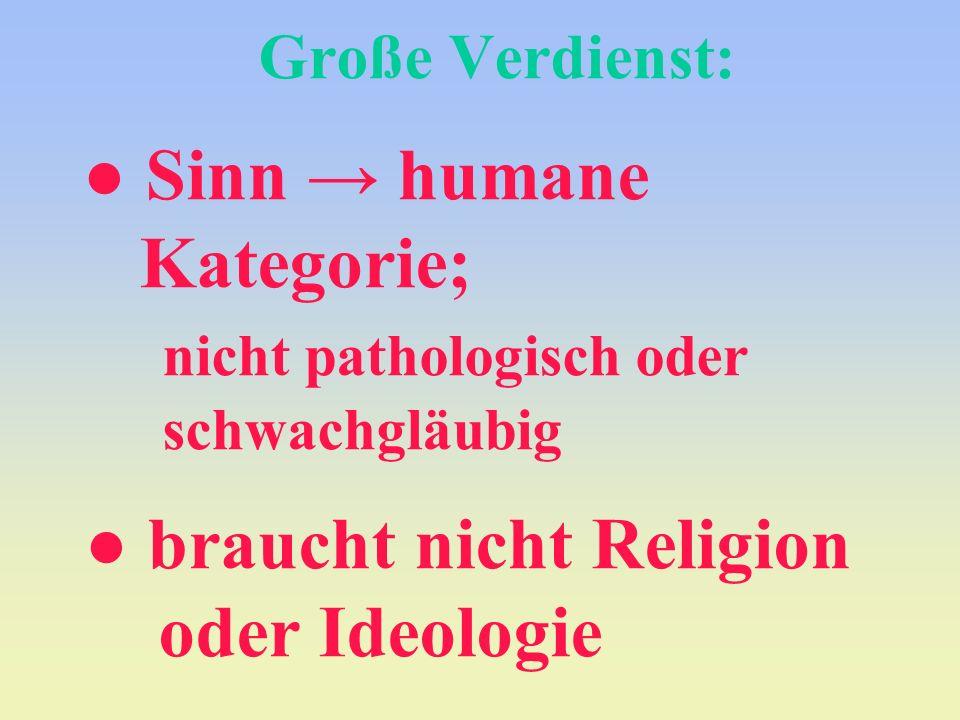 Große Verdienst: ● Sinn → humane Kategorie;. nicht pathologisch oder