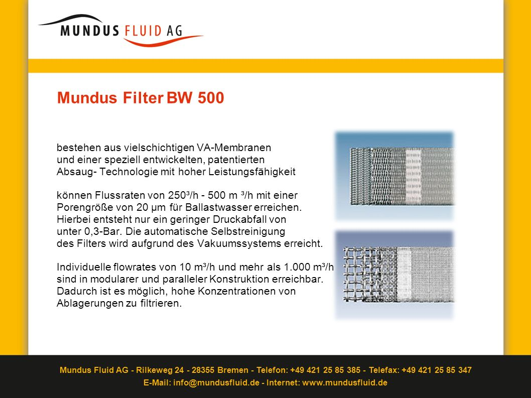 Mundus Filter BW 500 bestehen aus vielschichtigen VA-Membranen und einer speziell entwickelten, patentierten Absaug- Technologie mit hoher Leistungsfähigkeit können Flussraten von 250³/h - 500 m ³/h mit einer Porengröße von 20 µm für Ballastwasser erreichen.